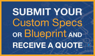 Submit your custom specs or blueprints and receice a quote